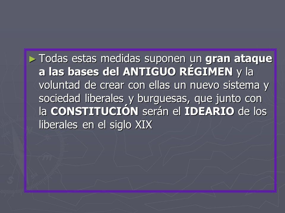 Todas estas medidas suponen un gran ataque a las bases del ANTIGUO RÉGIMEN y la voluntad de crear con ellas un nuevo sistema y sociedad liberales y burguesas, que junto con la CONSTITUCIÓN serán el IDEARIO de los liberales en el siglo XIX