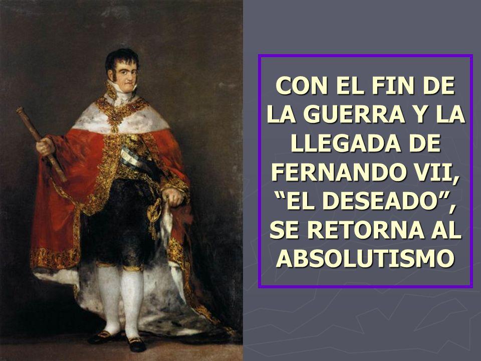 CON EL FIN DE LA GUERRA Y LA LLEGADA DE FERNANDO VII, EL DESEADO , SE RETORNA AL ABSOLUTISMO