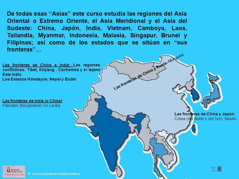 De todas esas Asias este curso estudia las regiones del Asia Oriental o Extremo Oriente, el Asia Meridional y el Asia del Sudeste: China, Japón, India, Vietnam, Camboya, Laos, Tailandia, Myanmar, Indonesia, Malasia, Singapur, Brunei y Filipinas; así como de los estados que se sitúan en sus fronteras …