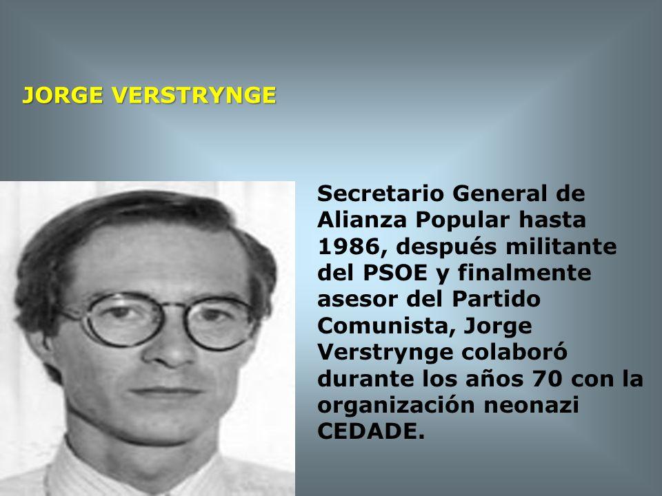 JORGE VERSTRYNGE Secretario General de Alianza Popular hasta 1986, después militante del PSOE y finalmente asesor del Partido Comunista, Jorge.