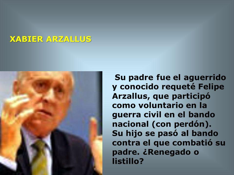 XABIER ARZALLUS Su padre fue el aguerrido y conocido requeté Felipe. Arzallus, que participó como voluntario en la guerra civil en el bando.