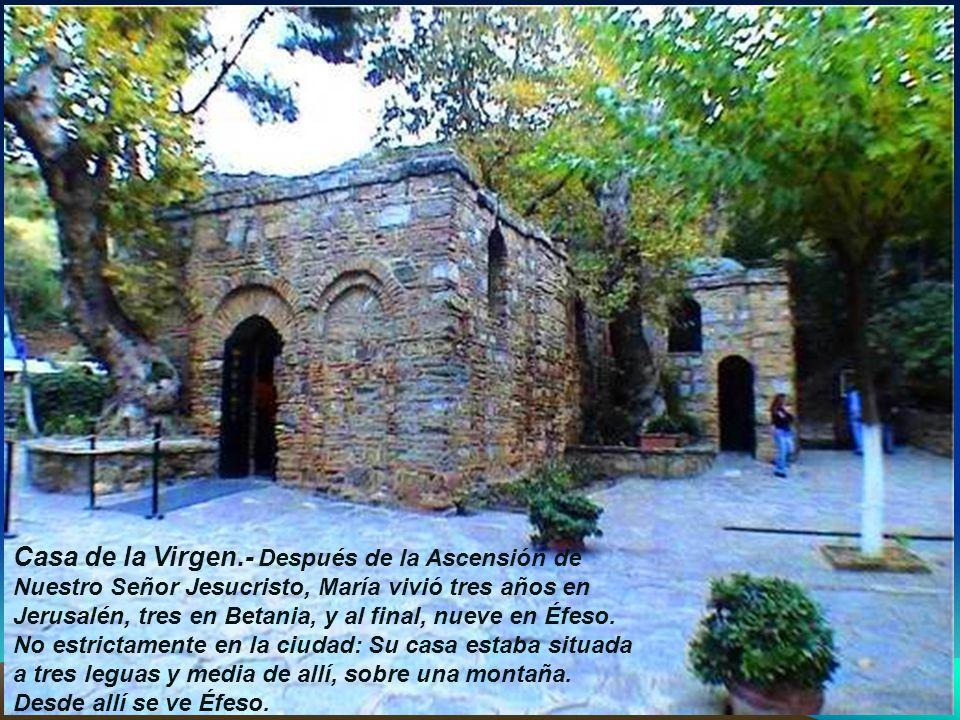 Casa de la Virgen.- Después de la Ascensión de Nuestro Señor Jesucristo, María vivió tres años en Jerusalén, tres en Betania, y al final, nueve en Éfeso.