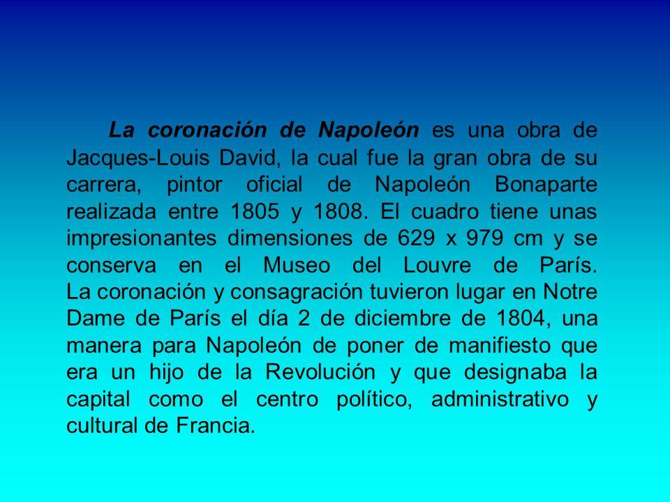 La coronación de Napoleón es una obra de Jacques-Louis David, la cual fue la gran obra de su carrera, pintor oficial de Napoleón Bonaparte realizada entre 1805 y 1808.