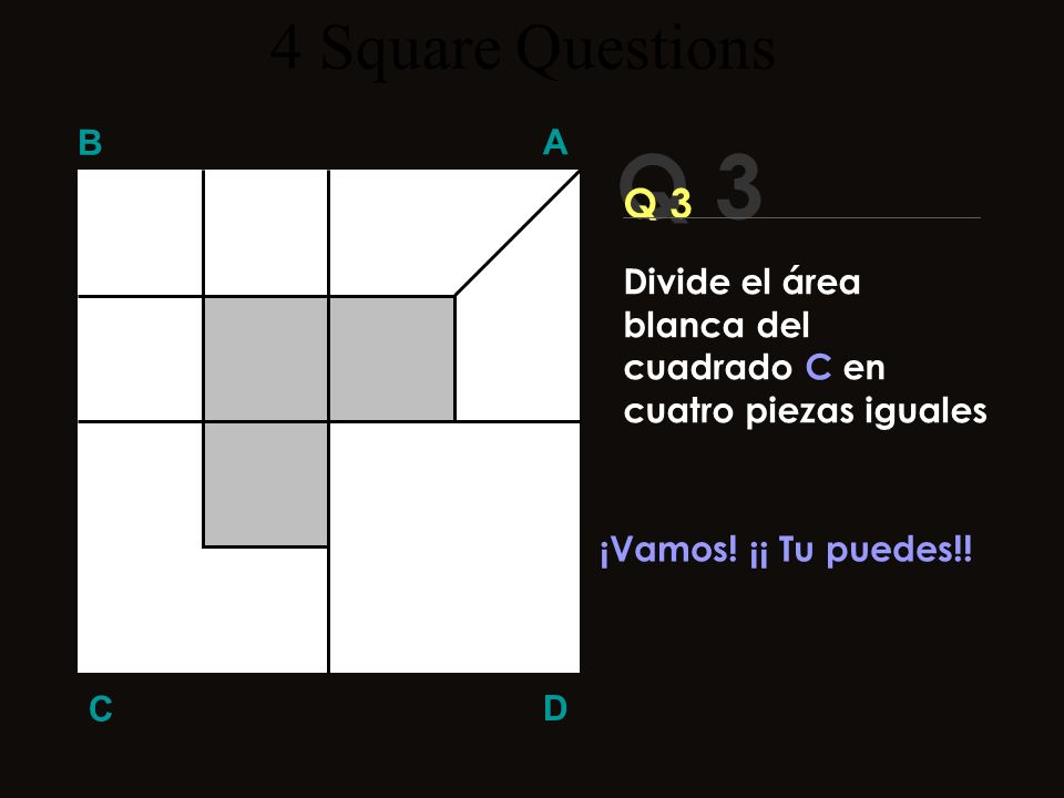 4 Square Questions B. A. Q 3. Q 3. Divide el área blanca del cuadrado C en cuatro piezas iguales.