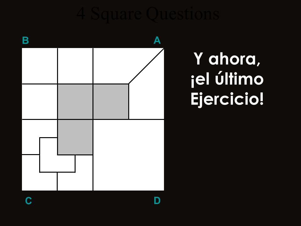 4 Square Questions B A Y ahora, ¡el último Ejercicio! C D