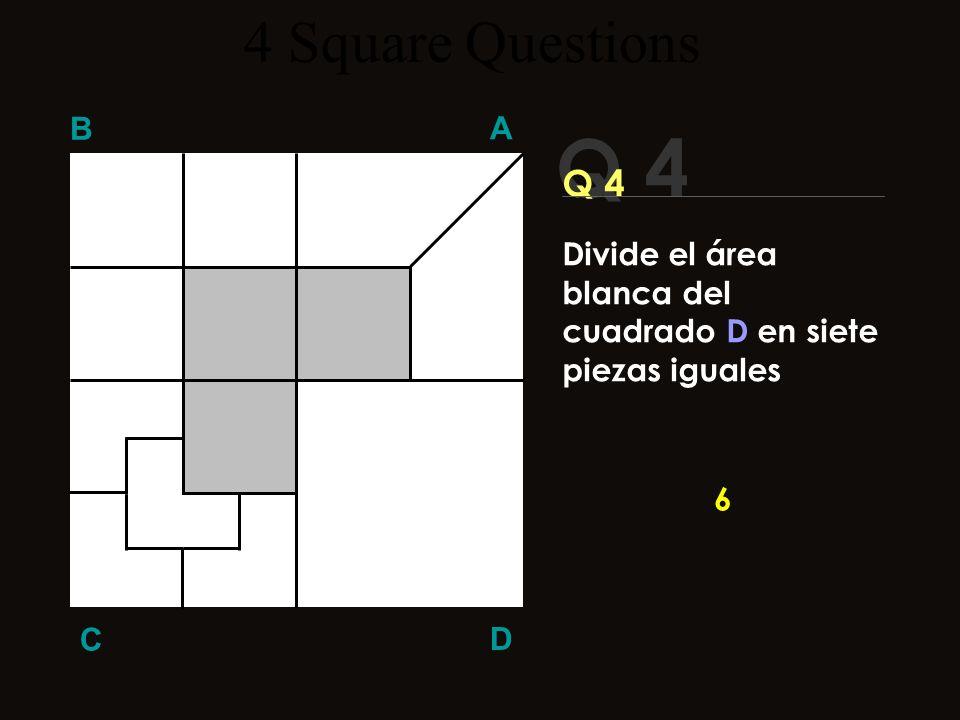 4 Square Questions B A Q 4 Q 4 Divide el área blanca del cuadrado D en siete piezas iguales 6 C D