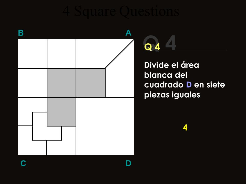 4 Square Questions B A Q 4 Q 4 Divide el área blanca del cuadrado D en siete piezas iguales 4 C D