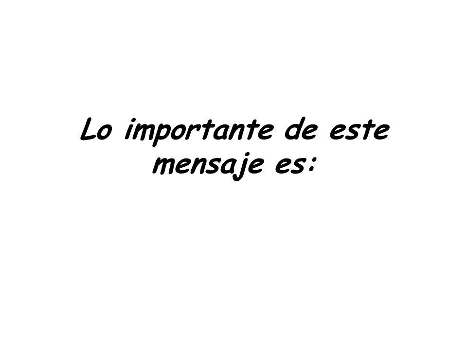 Lo importante de este mensaje es: