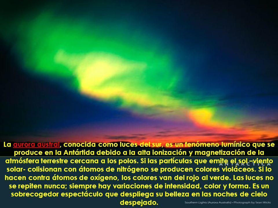 La aurora austral, conocida como luces del sur, es un fenómeno lumínico que se produce en la Antártida debido a la alta ionización y magnetización de la atmósfera terrestre cercana a los polos.