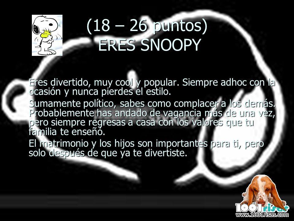 (18 – 26 puntos) ERES SNOOPY Eres divertido, muy cool y popular. Siempre adhoc con la ocasión y nunca pierdes el estilo.