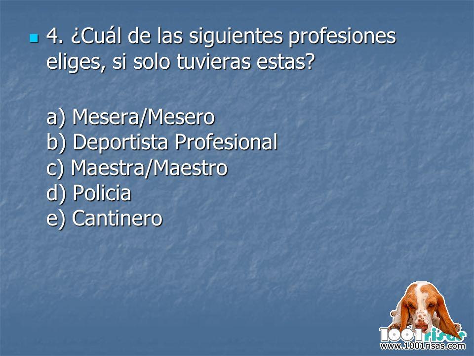 4. ¿Cuál de las siguientes profesiones eliges, si solo tuvieras estas