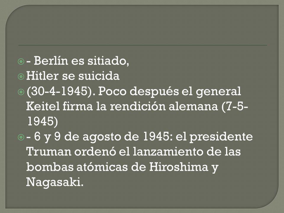 - Berlín es sitiado, Hitler se suicida. (30-4-1945). Poco después el general Keitel firma la rendición alemana (7-5-