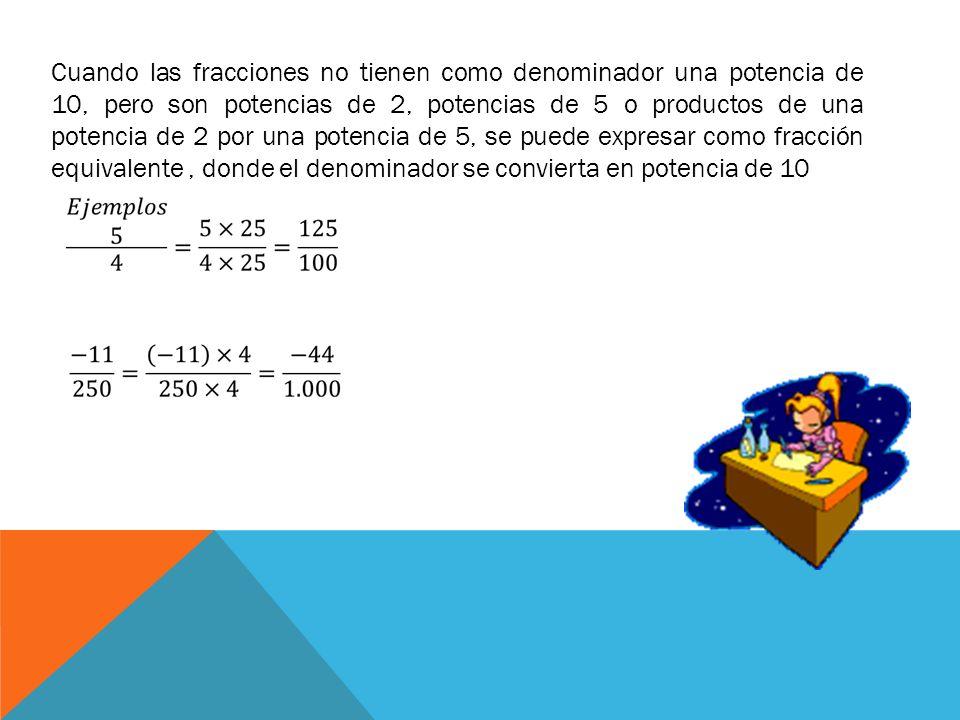 Cuando las fracciones no tienen como denominador una potencia de 10, pero son potencias de 2, potencias de 5 o productos de una potencia de 2 por una potencia de 5, se puede expresar como fracción equivalente , donde el denominador se convierta en potencia de 10