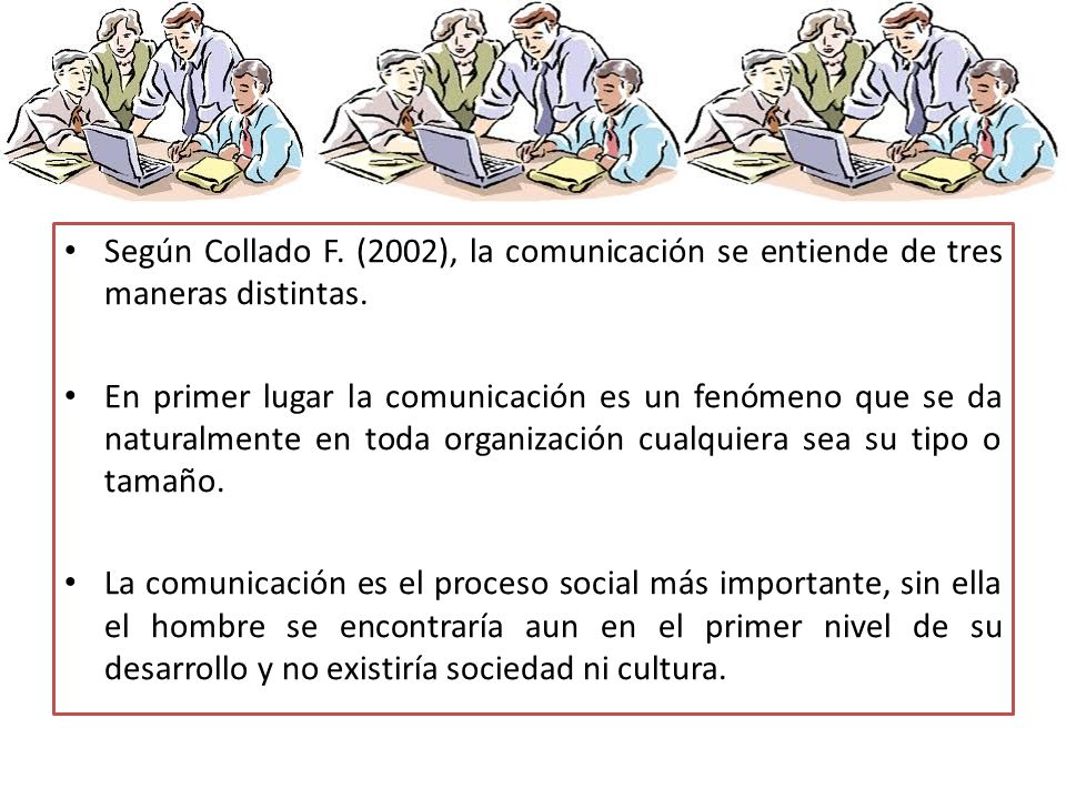 Según Collado F. (2002), la comunicación se entiende de tres maneras distintas.