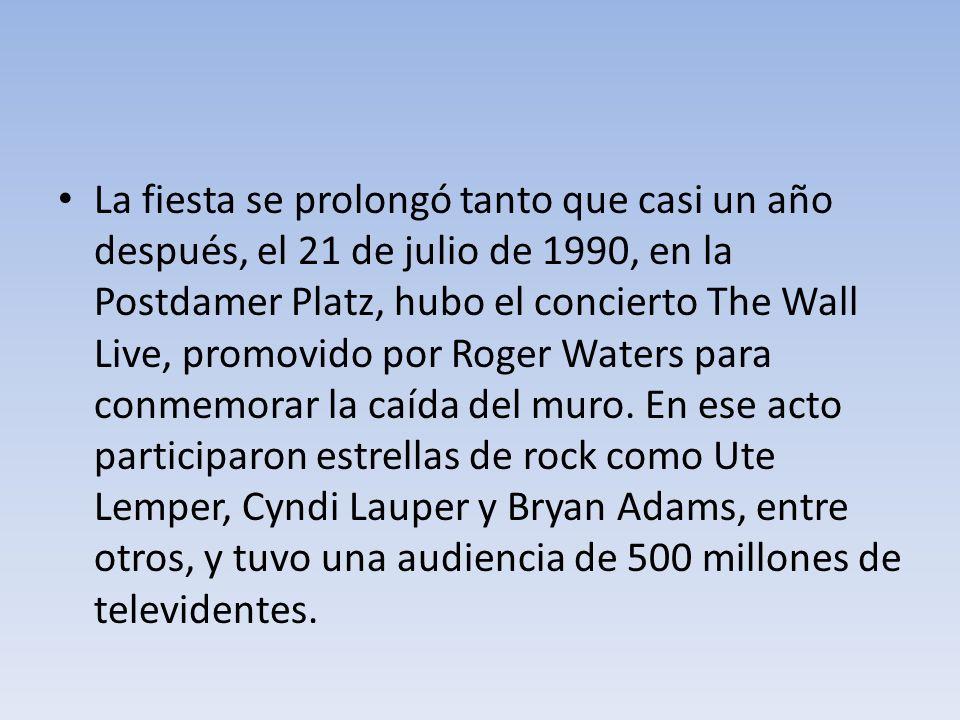 La fiesta se prolongó tanto que casi un año después, el 21 de julio de 1990, en la Postdamer Platz, hubo el concierto The Wall Live, promovido por Roger Waters para conmemorar la caída del muro.