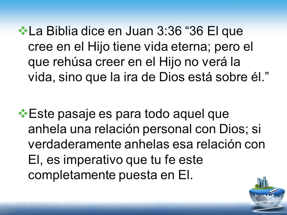 La Biblia dice en Juan 3:36 36 El que cree en el Hijo tiene vida eterna; pero el que rehúsa creer en el Hijo no verá la vida, sino que la ira de Dios está sobre él.