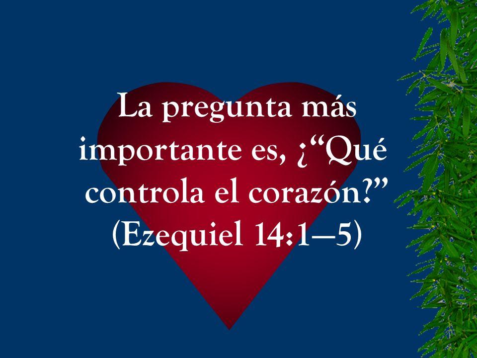 La pregunta más importante es, ¿ Qué controla el corazón (Ezequiel 14:1—5)
