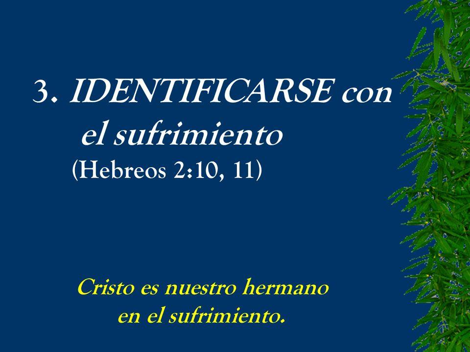 3. IDENTIFICARSE con el sufrimiento (Hebreos 2:10, 11)