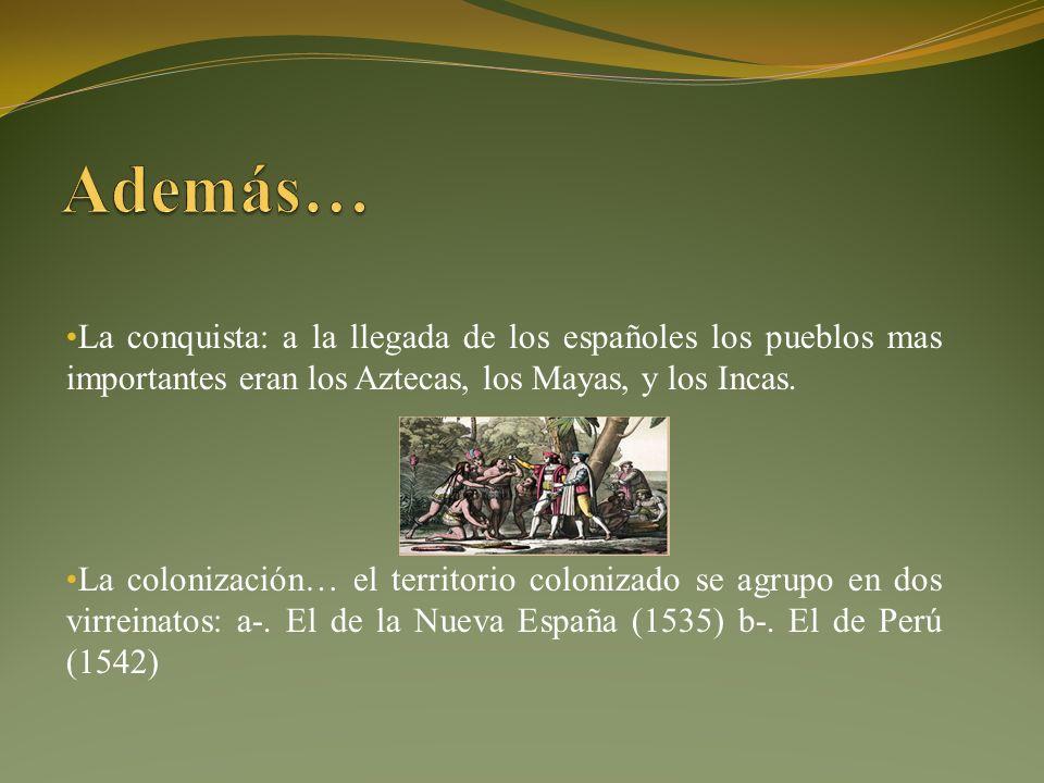 Además… La conquista: a la llegada de los españoles los pueblos mas importantes eran los Aztecas, los Mayas, y los Incas.