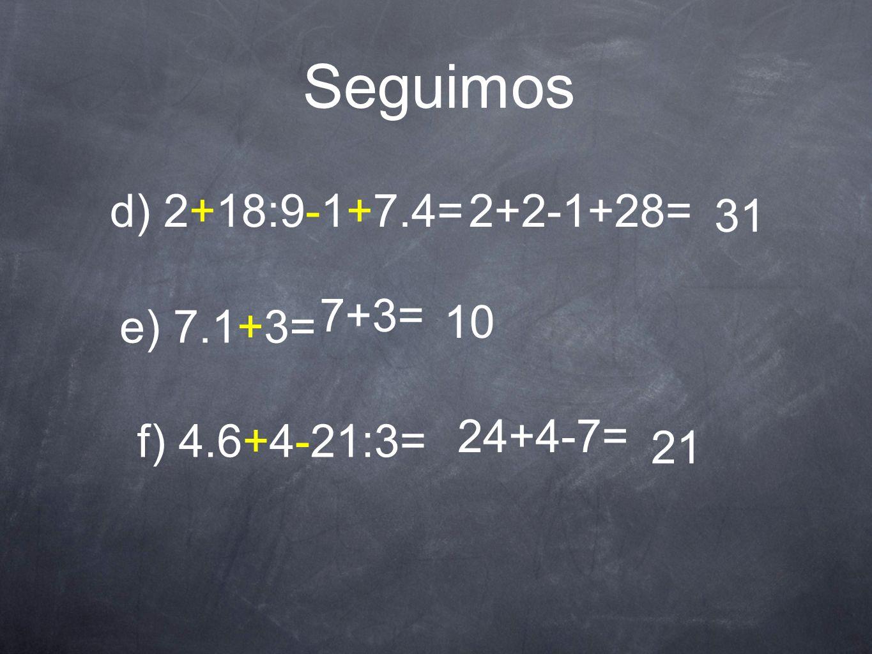 Seguimos d) 2+18:9-1+7.4= 2+2-1+28= 31 7+3= 10 e) 7.1+3= 24+4-7=