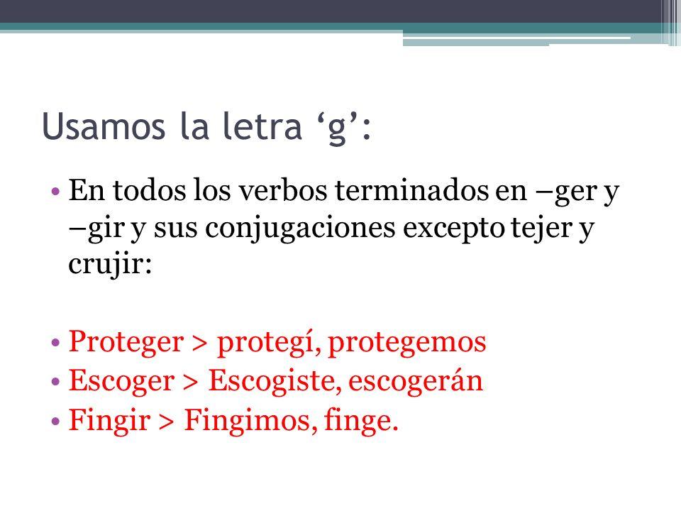 Usamos la letra 'g': En todos los verbos terminados en –ger y –gir y sus conjugaciones excepto tejer y crujir: