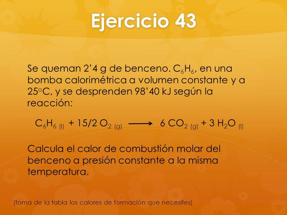 Ejercicio 43 Se queman 2'4 g de benceno. C6H6, en una bomba calorimétrica a volumen constante y a 25oC, y se desprenden 98'40 kJ según la reacción: