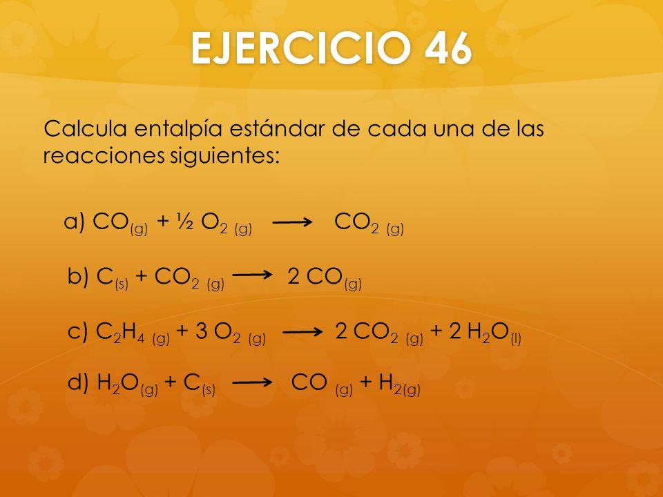 EJERCICIO 46 Calcula entalpía estándar de cada una de las reacciones siguientes: a) CO(g) + ½ O2 (g) CO2 (g)