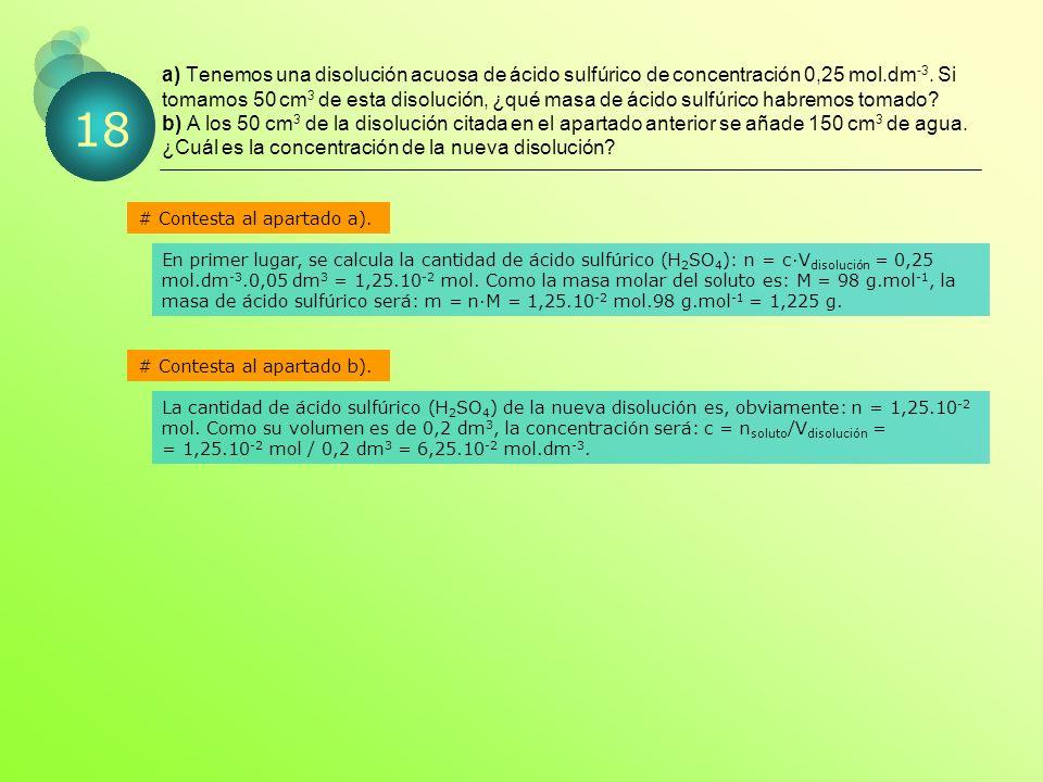 a) Tenemos una disolución acuosa de ácido sulfúrico de concentración 0,25 mol.dm-3. Si tomamos 50 cm3 de esta disolución, ¿qué masa de ácido sulfúrico habremos tomado b) A los 50 cm3 de la disolución citada en el apartado anterior se añade 150 cm3 de agua. ¿Cuál es la concentración de la nueva disolución