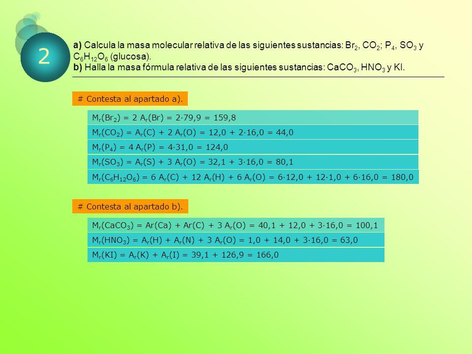 a) Calcula la masa molecular relativa de las siguientes sustancias: Br2, CO2; P4, SO3 y C6H12O6 (glucosa). b) Halla la masa fórmula relativa de las siguientes sustancias: CaCO3, HNO3 y KI.