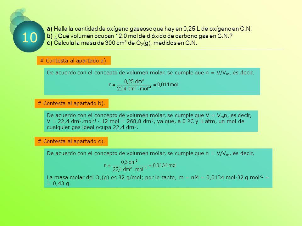 a) Halla la cantidad de oxígeno gaseoso que hay en 0,25 L de oxígeno en C.N. b) ¿Qué volumen ocupan 12,0 mol de dióxido de carbono gas en C.N. c) Calcula la masa de 300 cm3 de O2(g), medidos en C.N.