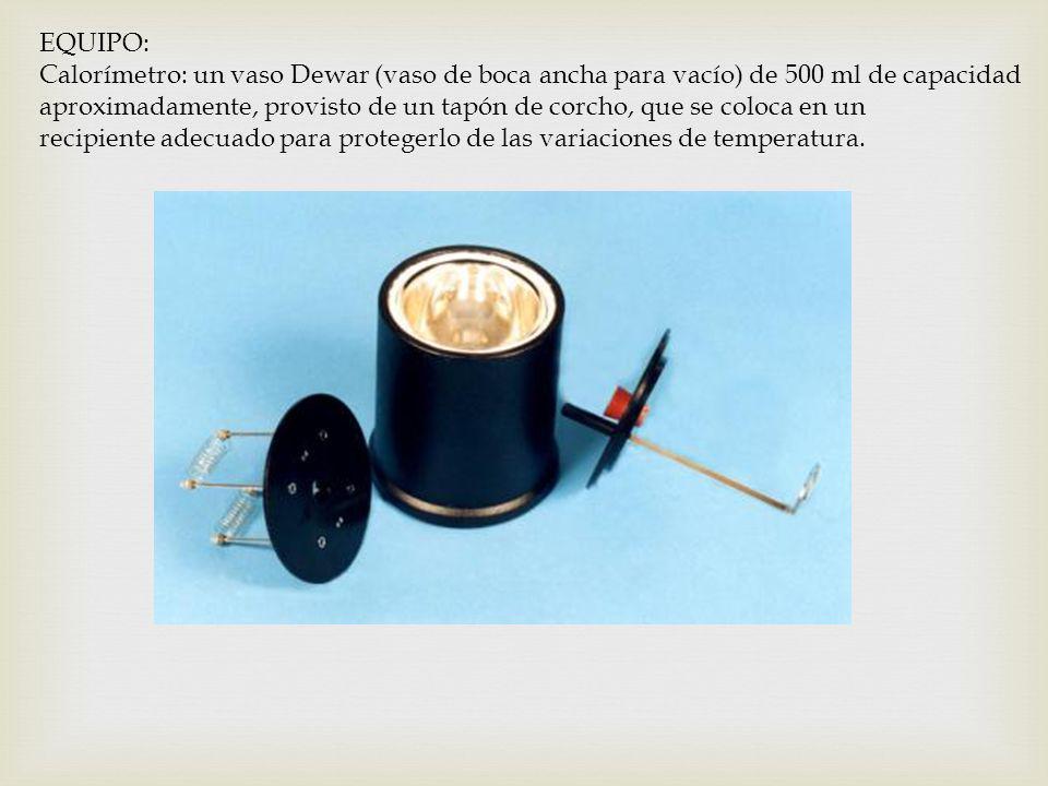 EQUIPO: Calorímetro: un vaso Dewar (vaso de boca ancha para vacío) de 500 ml de capacidad.