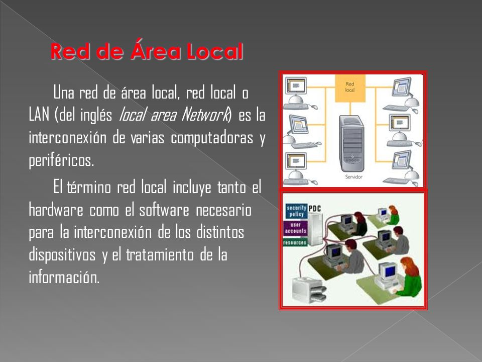 Red de Área Local Una red de área local, red local o LAN (del inglés local area Network) es la interconexión de varias computadoras y periféricos.
