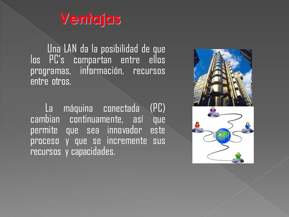 Ventajas Una LAN da la posibilidad de que los PC s compartan entre ellos programas, información, recursos entre otros.