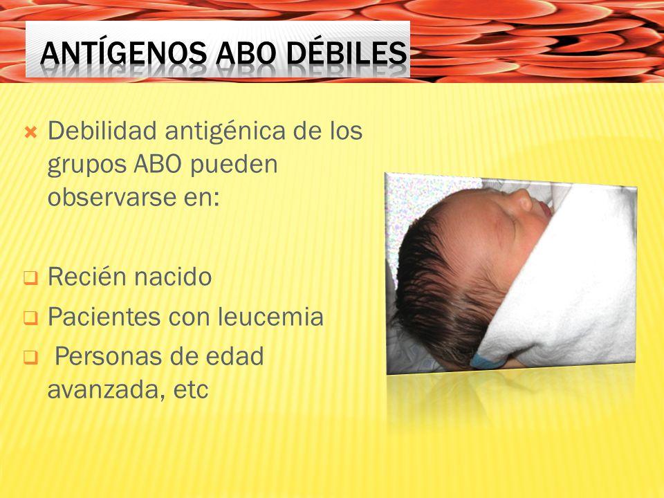 Antígenos ABO débiles Debilidad antigénica de los grupos ABO pueden observarse en: Recién nacido. Pacientes con leucemia.