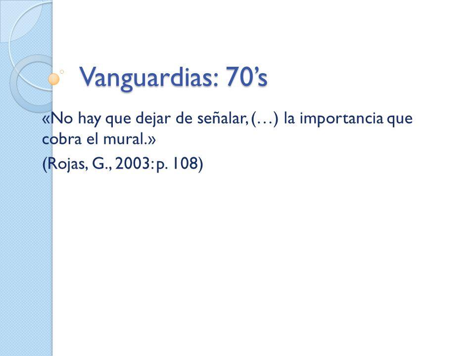 Vanguardias: 70's «No hay que dejar de señalar, (…) la importancia que cobra el mural.» (Rojas, G., 2003: p.