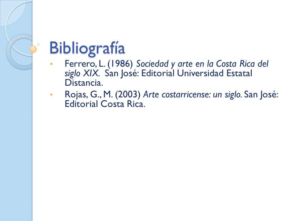 Bibliografía Ferrero, L. (1986) Sociedad y arte en la Costa Rica del siglo XIX. San José: Editorial Universidad Estatal Distancia.
