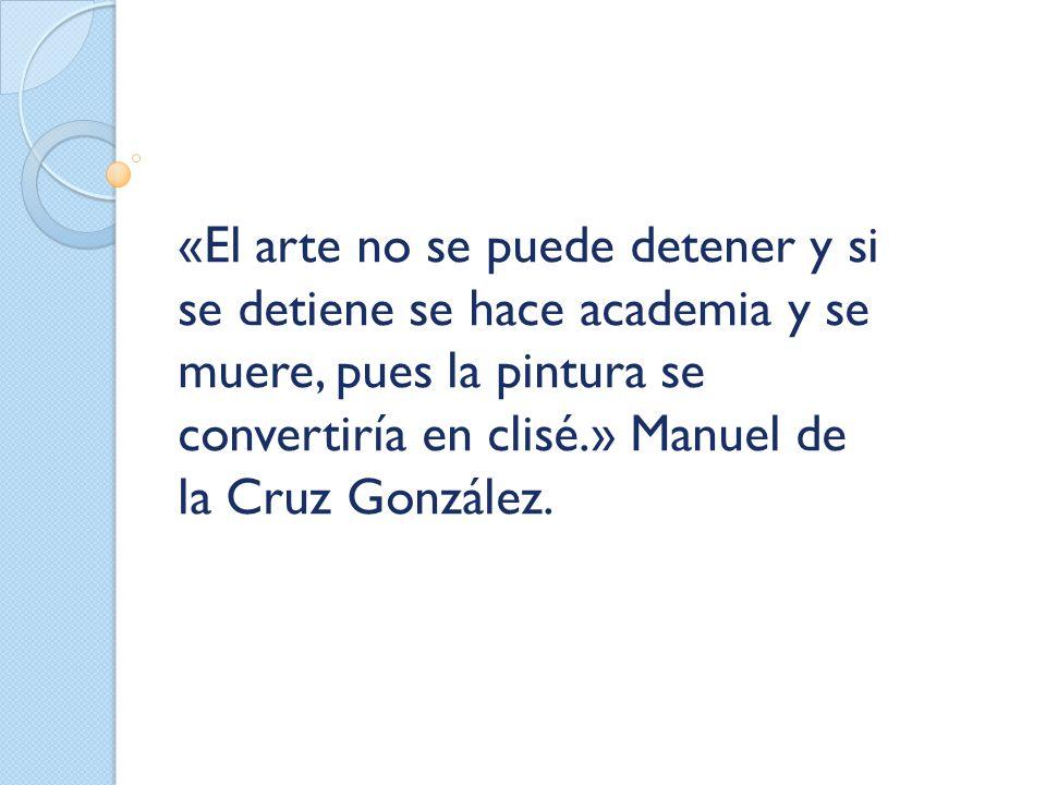 «El arte no se puede detener y si se detiene se hace academia y se muere, pues la pintura se convertiría en clisé.» Manuel de la Cruz González.