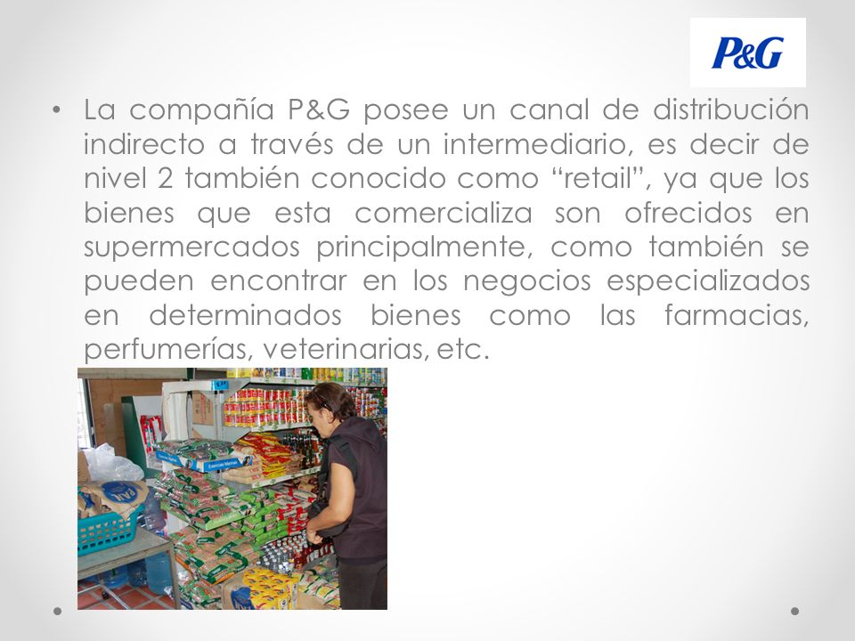 La compañía P&G posee un canal de distribución indirecto a través de un intermediario, es decir de nivel 2 también conocido como retail , ya que los bienes que esta comercializa son ofrecidos en supermercados principalmente, como también se pueden encontrar en los negocios especializados en determinados bienes como las farmacias, perfumerías, veterinarias, etc.