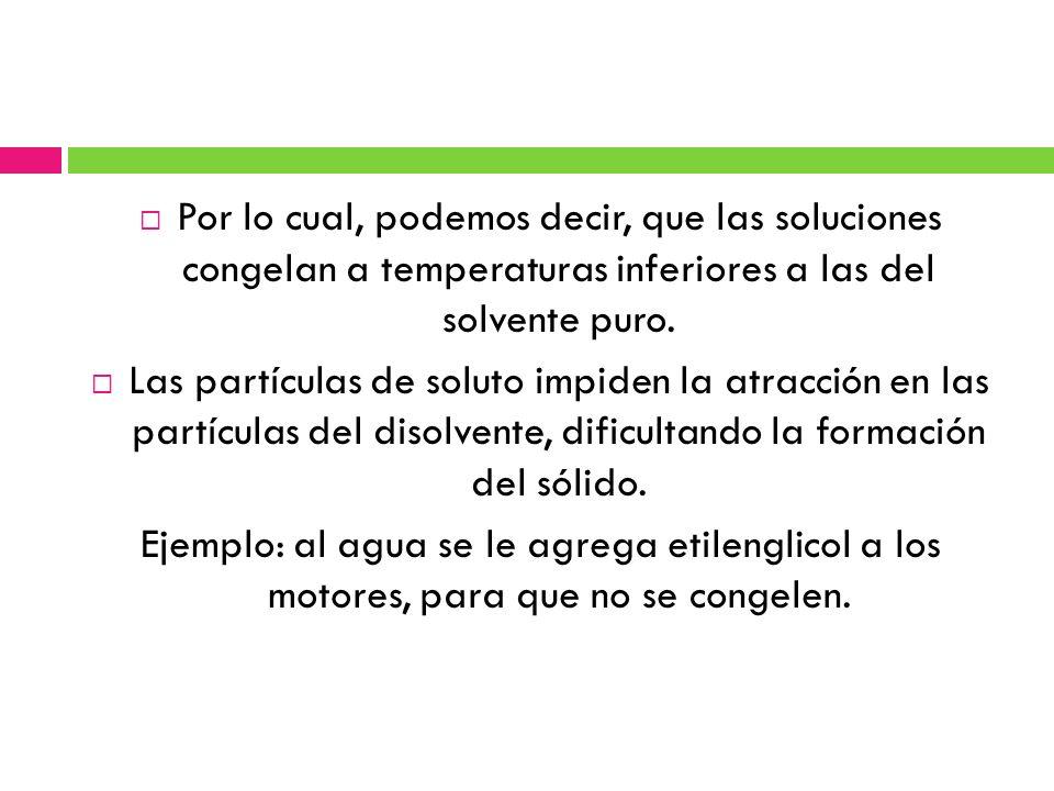 Por lo cual, podemos decir, que las soluciones congelan a temperaturas inferiores a las del solvente puro.