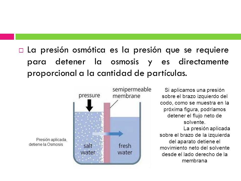 La presión osmótica es la presión que se requiere para detener la osmosis y es directamente proporcional a la cantidad de partículas.