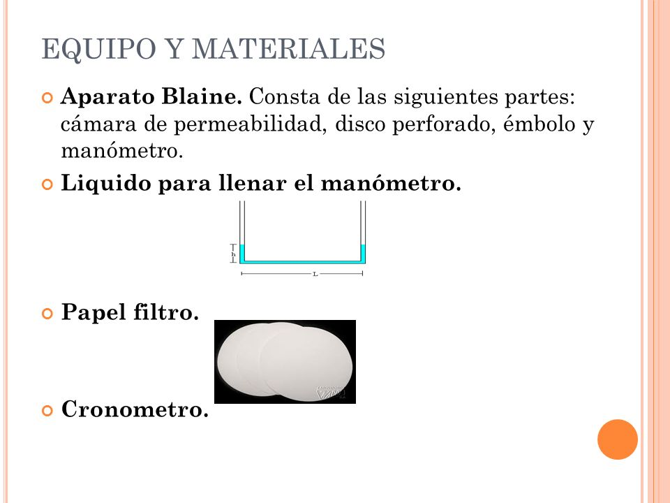EQUIPO Y MATERIALES Aparato Blaine. Consta de las siguientes partes: cámara de permeabilidad, disco perforado, émbolo y manómetro.