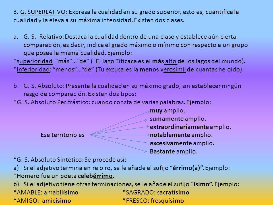 3. G. SUPERLATIVO: Expresa la cualidad en su grado superior, esto es, cuantifica la cualidad y la eleva a su máxima intensidad. Existen dos clases.
