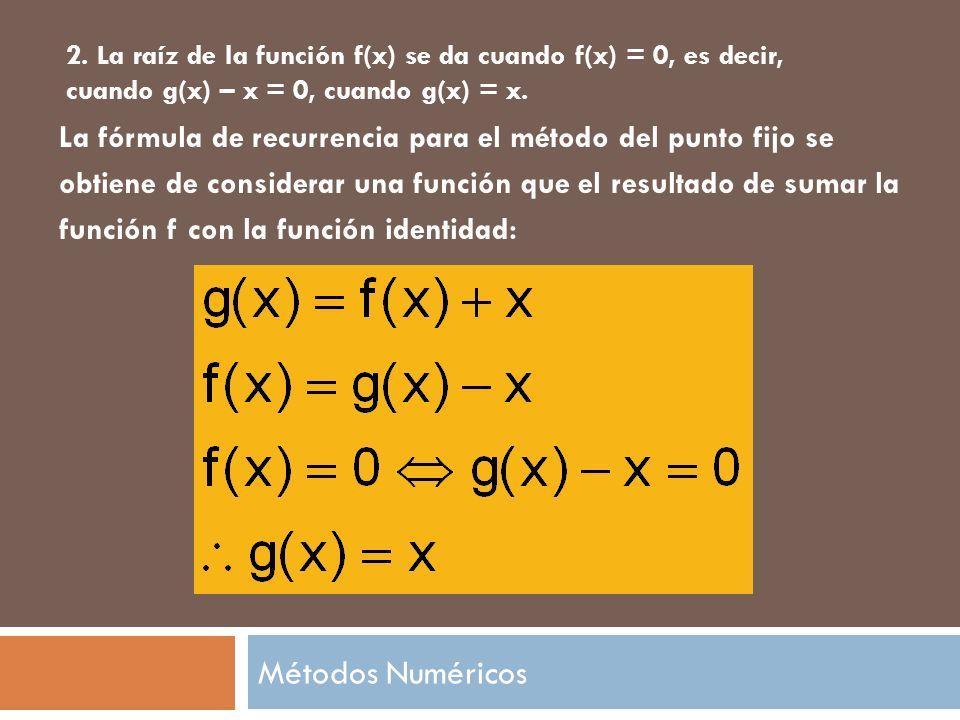 2. La raíz de la función f(x) se da cuando f(x) = 0, es decir, cuando g(x) – x = 0, cuando g(x) = x.