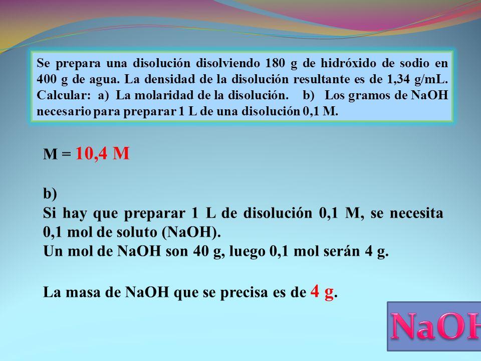 Se prepara una disolución disolviendo 180 g de hidróxido de sodio en 400 g de agua. La densidad de la disolución resultante es de 1,34 g/mL. Calcular: a) La molaridad de la disolución. b) Los gramos de NaOH necesario para preparar 1 L de una disolución 0,1 M.