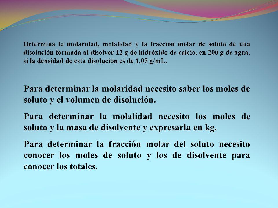 Determina la molaridad, molalidad y la fracción molar de soluto de una disolución formada al disolver 12 g de hidróxido de calcio, en 200 g de agua, si la densidad de esta disolución es de 1,05 g/mL.