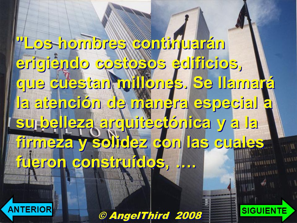 Los hombres continuarán erigiendo costosos edificios, que cuestan millones. Se llamará la atención de manera especial a su belleza arquitectónica y a la firmeza y solidez con las cuales fueron construídos, ….