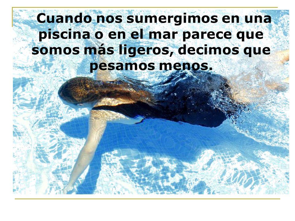 Cuando nos sumergimos en una piscina o en el mar parece que somos más ligeros, decimos que pesamos menos.
