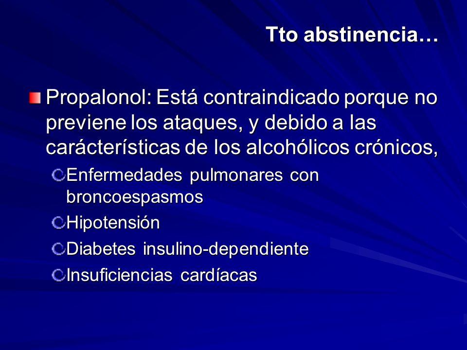 Tto abstinencia… Propalonol: Está contraindicado porque no previene los ataques, y debido a las carácterísticas de los alcohólicos crónicos,