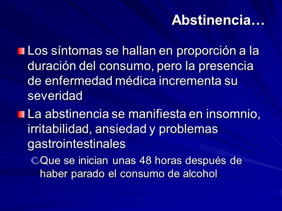 Abstinencia… Los síntomas se hallan en proporción a la duración del consumo, pero la presencia de enfermedad médica incrementa su severidad.