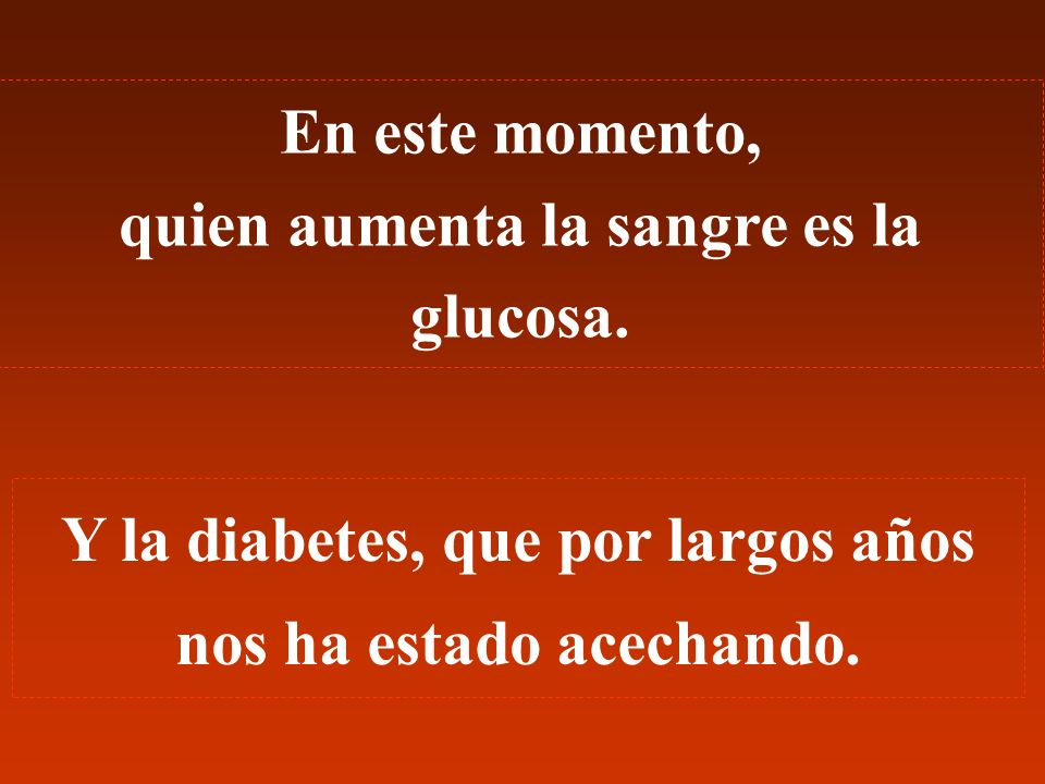 En este momento, quien aumenta la sangre es la glucosa.